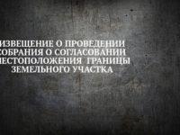 ИЗВЕЩЕНИЕ О ПРОВЕДЕНИИ СОБРАНИЯ О СОГЛАСОВАНИИ МЕСТОПОЛОЖЕНИЯ ГРАНИЦЫ ЗЕМЕЛЬНОГО УЧАСТКА